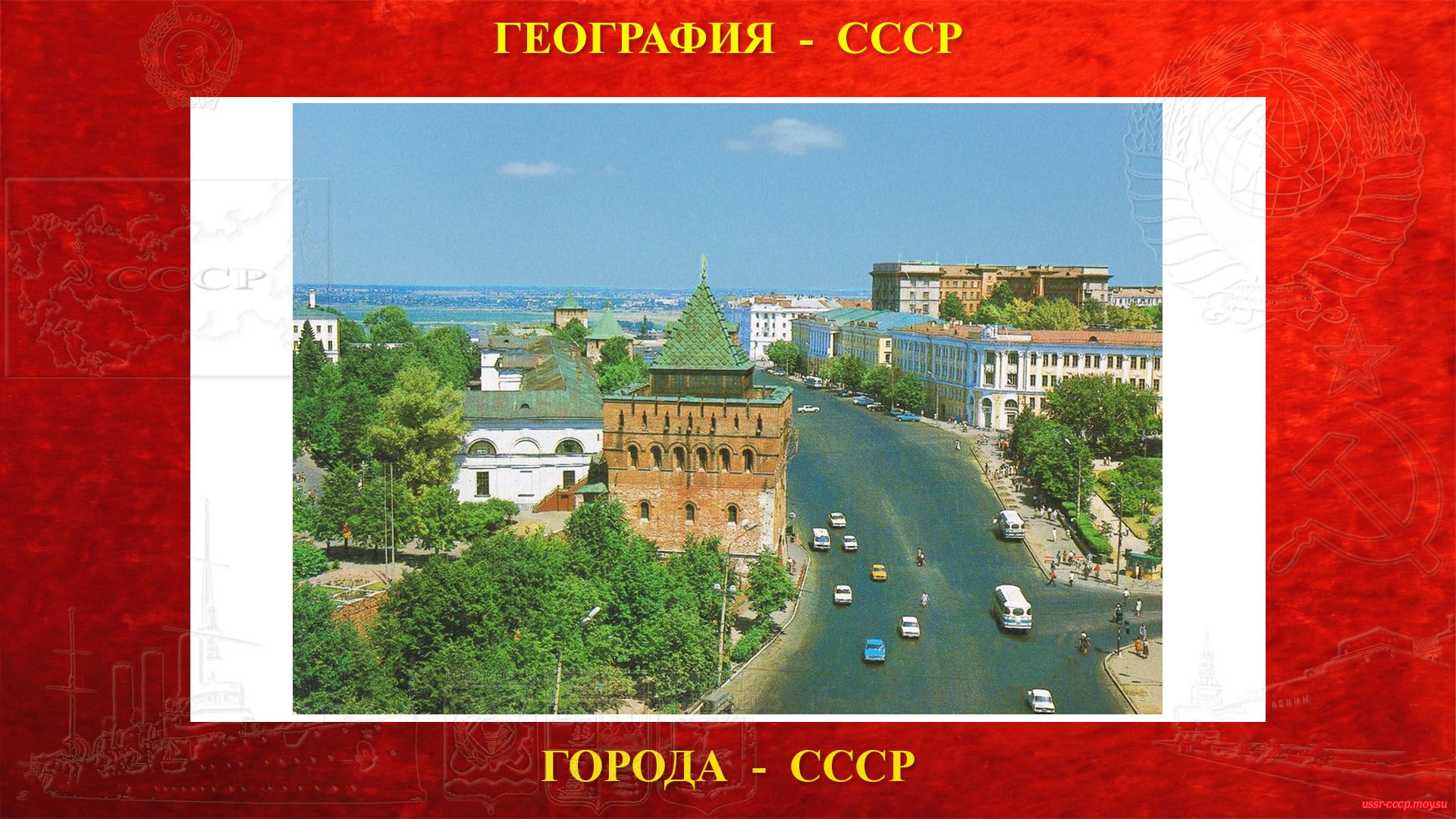 Горький — Город СССР — Важный экономический — Промышленный — Научно-образовательный и культурный центр СССР